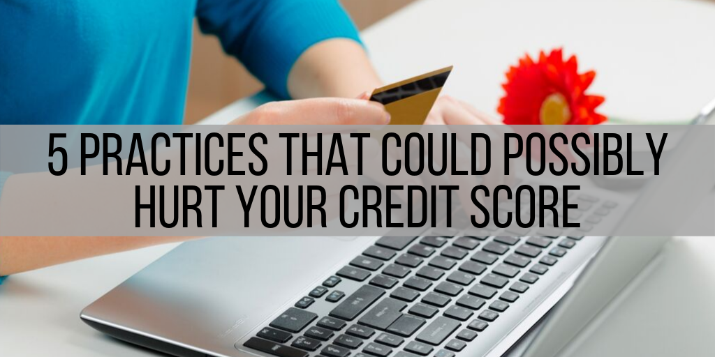 5 Practices That Could Possibly Hurt Your Credit Score