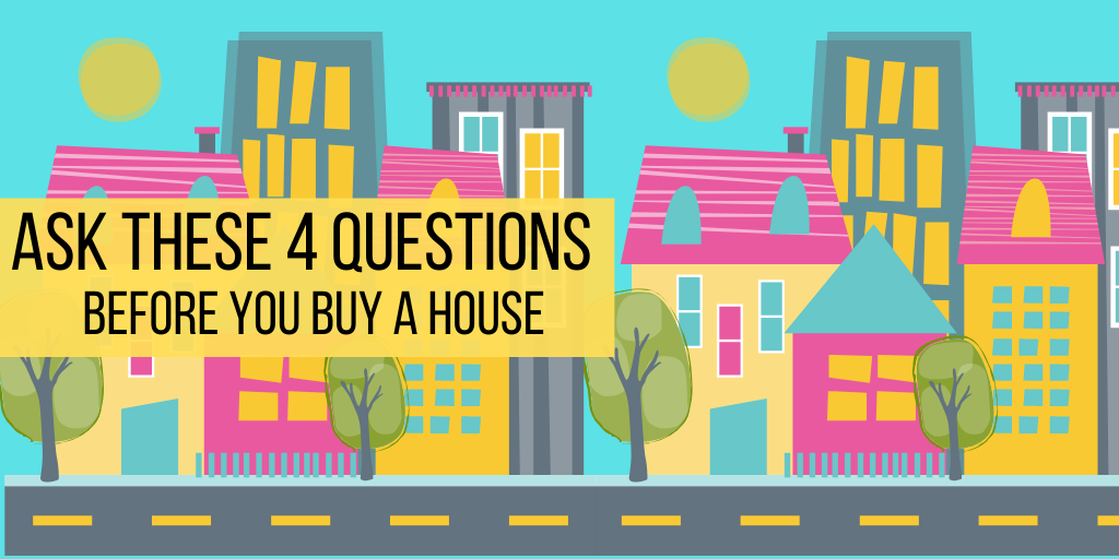 Ask these 4 questions before you buy a house